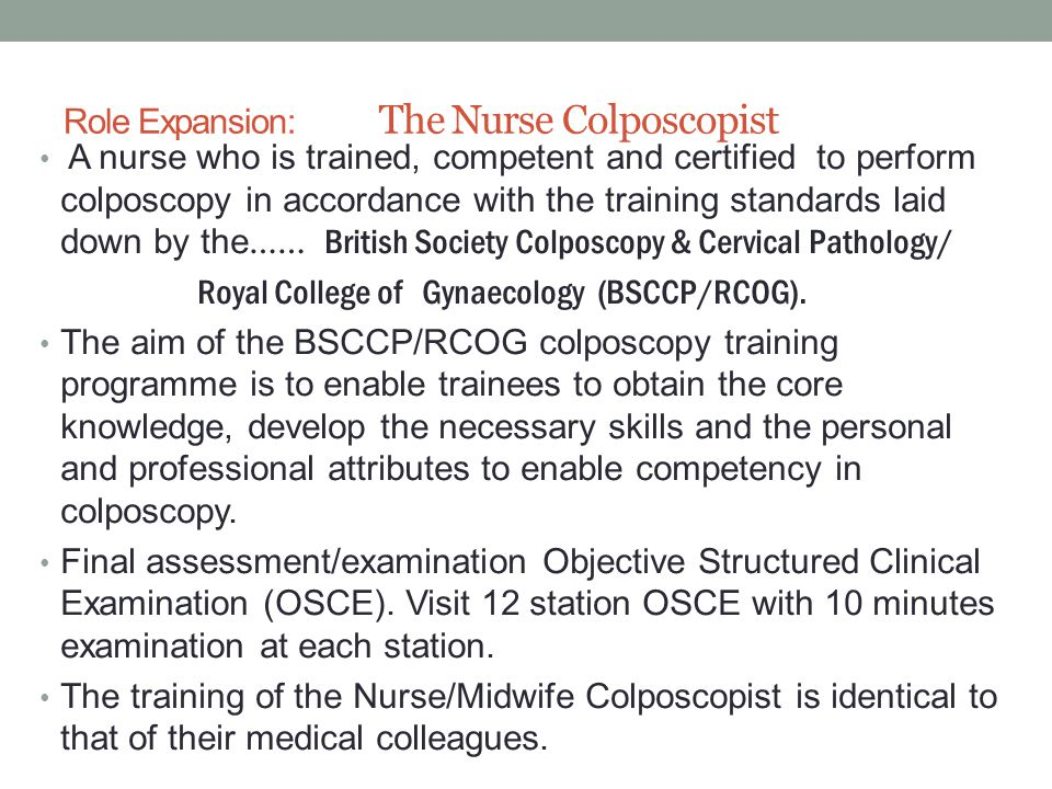 Role Expansion: The Nurse Colposcopist A nurse who is trained, competent and certified to perform colposcopy in accordance with the training standards laid down by the …… British Society Colposcopy & Cervical Pathology/ Royal College of Gynaecology (BSCCP/RCOG).