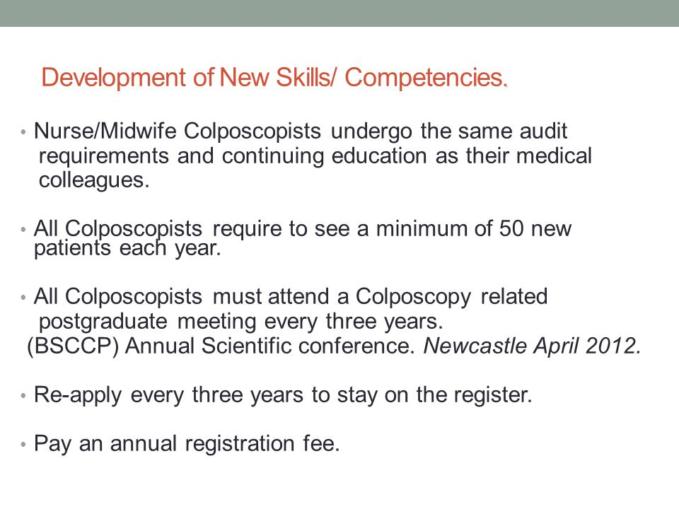 . Development of New Skills/ Competencies. Nurse/Midwife Colposcopists undergo the same audit requirements and continuing education as their medical c
