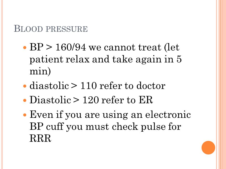 B LOOD PRESSURE BP > 160/94 we cannot treat (let patient relax and take again in 5 min) diastolic > 110 refer to doctor Diastolic > 120 refer to ER Even if you are using an electronic BP cuff you must check pulse for RRR