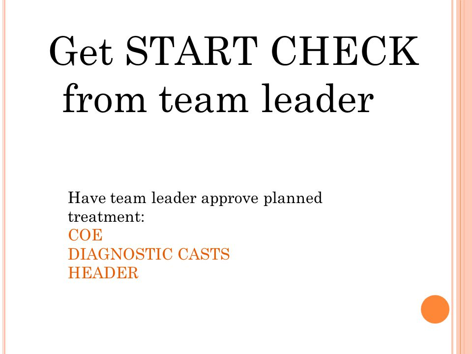 Get START CHECK from team leader Have team leader approve planned treatment: COE DIAGNOSTIC CASTS HEADER