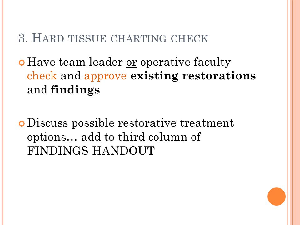 3. H ARD TISSUE CHARTING CHECK Have team leader or operative faculty check and approve existing restorations and findings Discuss possible restorative