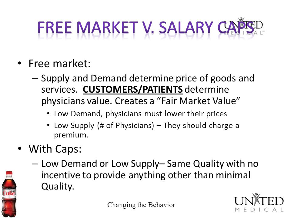 Free market: – Supply and Demand determine price of goods and services. CUSTOMERS/PATIENTS determine physicians value. Creates a Fair Market Value Low