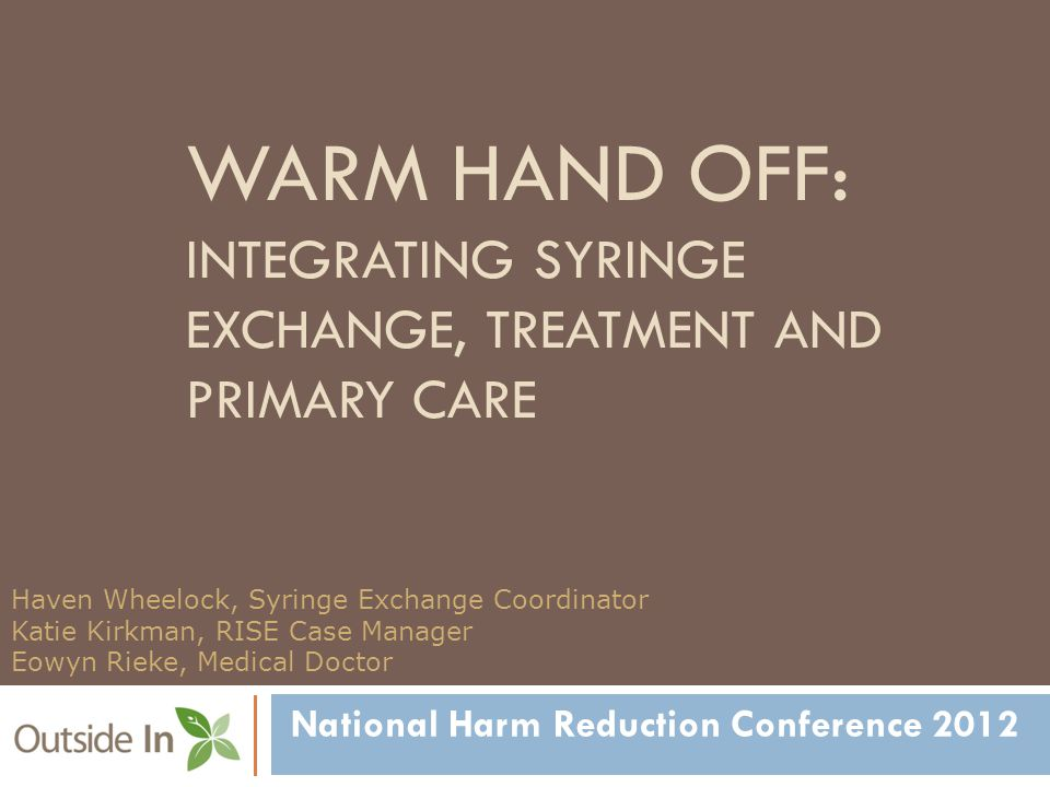 WARM HAND OFF: INTEGRATING SYRINGE EXCHANGE, TREATMENT AND PRIMARY CARE National Harm Reduction Conference 2012 Haven Wheelock, Syringe Exchange Coordinator Katie Kirkman, RISE Case Manager Eowyn Rieke, Medical Doctor