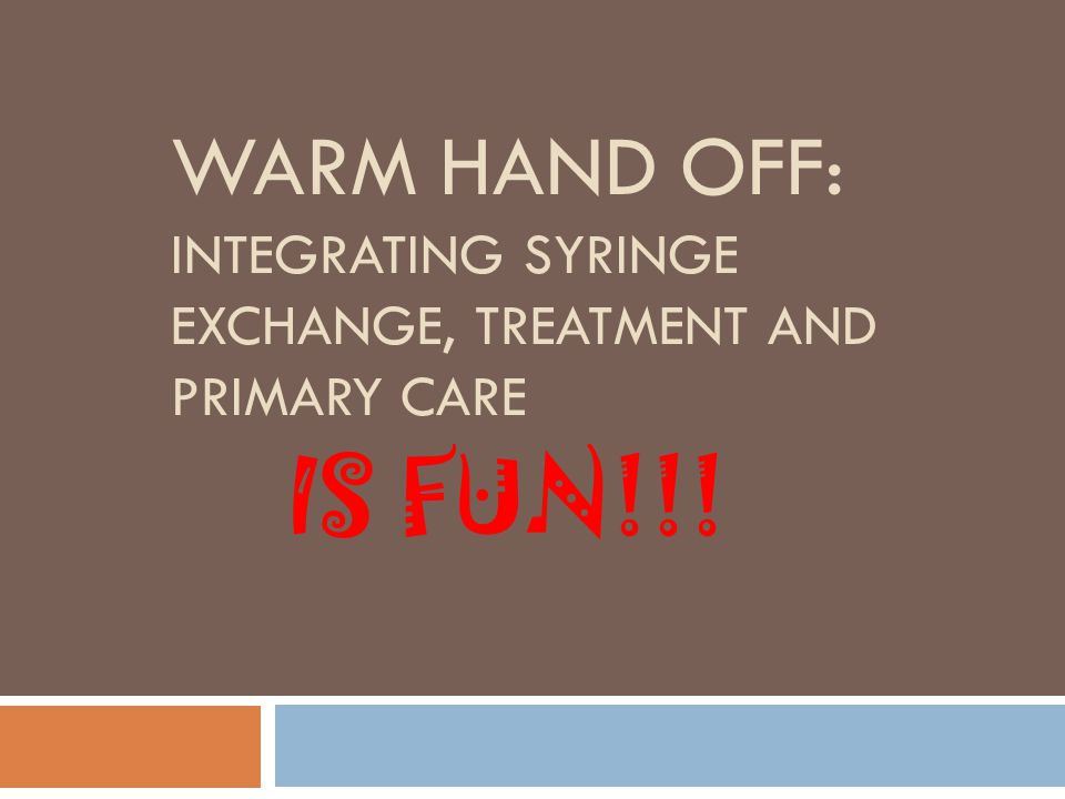 WARM HAND OFF: INTEGRATING SYRINGE EXCHANGE, TREATMENT AND PRIMARY CARE IS FUN!!!