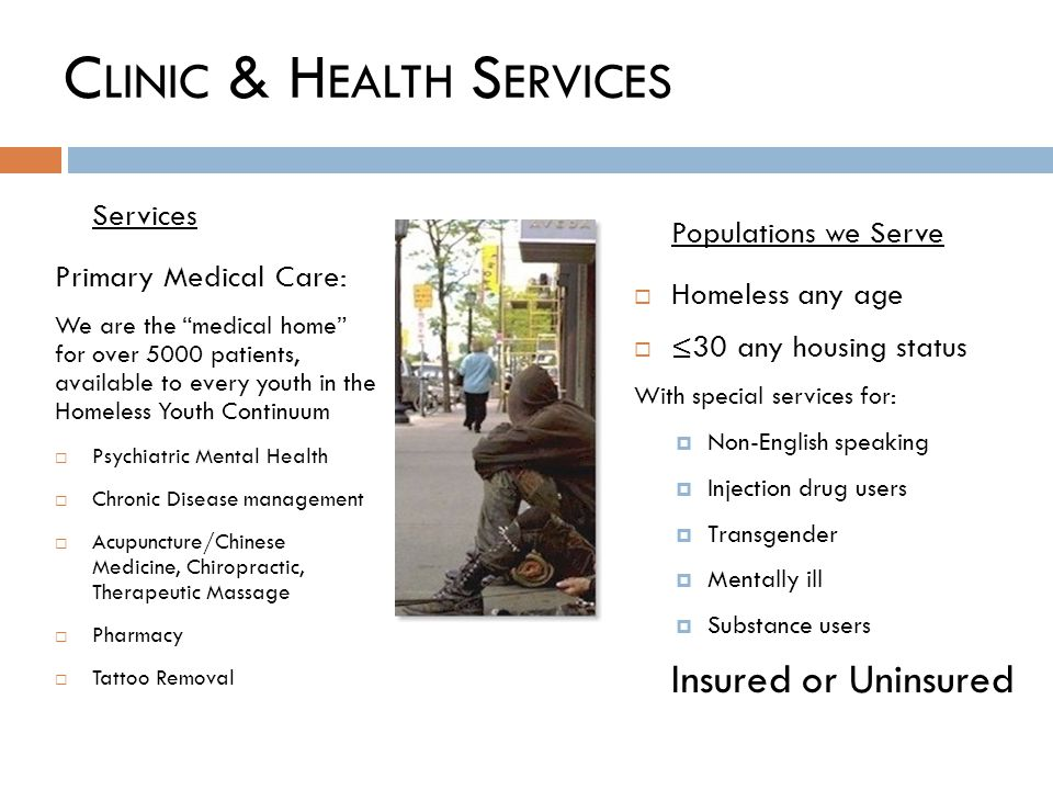 C LINIC & H EALTH S ERVICES Services Primary Medical Care: We are the medical home for over 5000 patients, available to every youth in the Homeless Youth Continuum Psychiatric Mental Health Chronic Disease management Acupuncture/Chinese Medicine, Chiropractic, Therapeutic Massage Pharmacy Tattoo Removal Populations we Serve Homeless any age 30 any housing status With special services for: Non-English speaking Injection drug users Transgender Mentally ill Substance users Insured or Uninsured