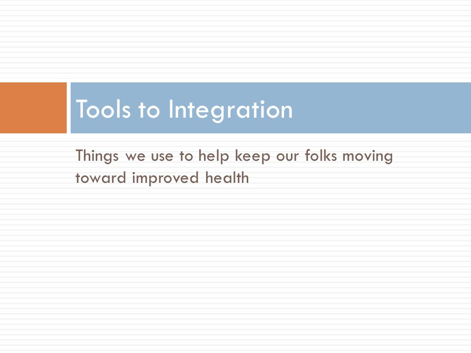 Things we use to help keep our folks moving toward improved health Tools to Integration