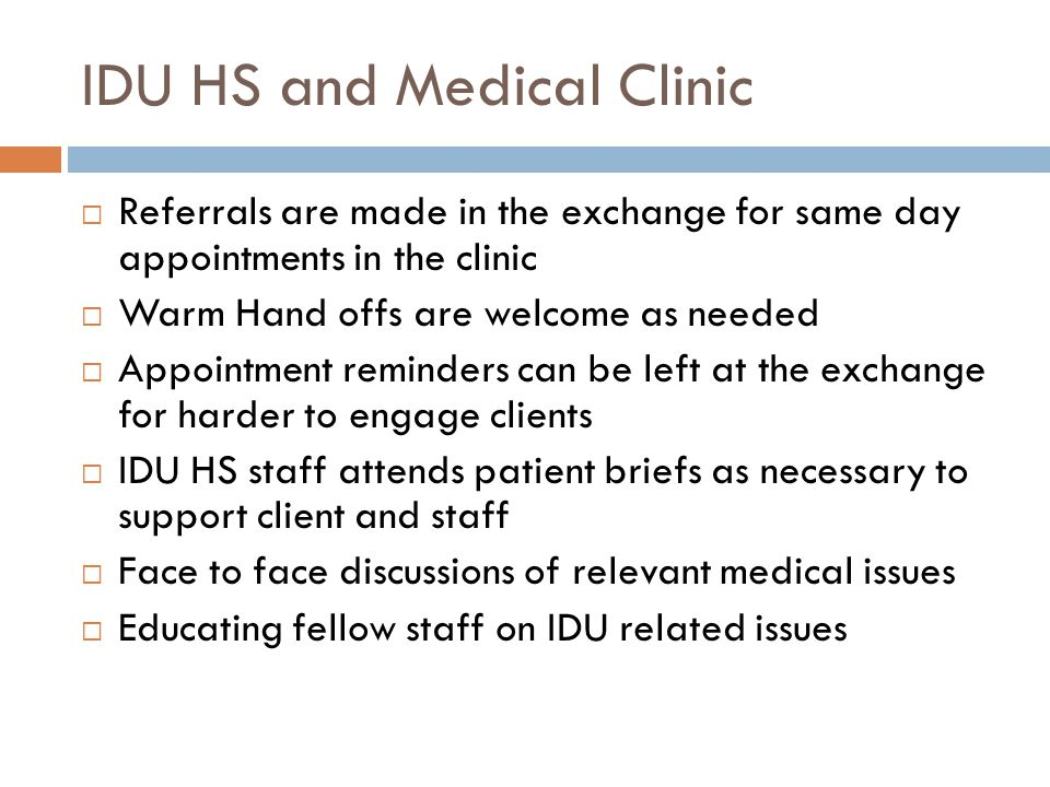 IDU HS and Medical Clinic Referrals are made in the exchange for same day appointments in the clinic Warm Hand offs are welcome as needed Appointment reminders can be left at the exchange for harder to engage clients IDU HS staff attends patient briefs as necessary to support client and staff Face to face discussions of relevant medical issues Educating fellow staff on IDU related issues