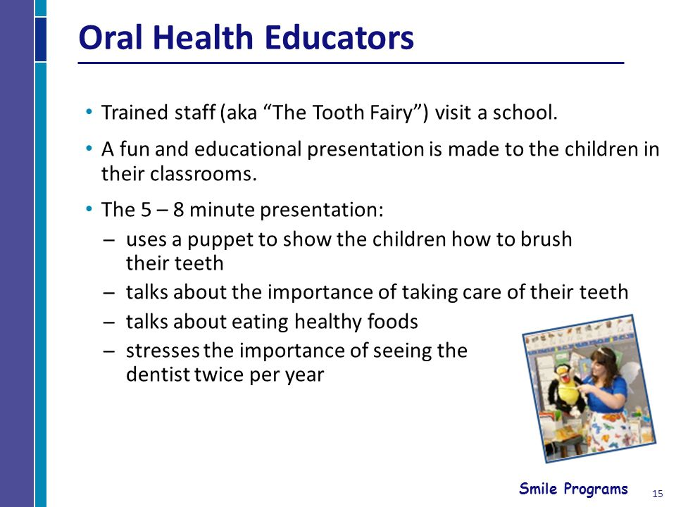 Smile Programs 15 Oral Health Educators Trained staff (aka The Tooth Fairy) visit a school.