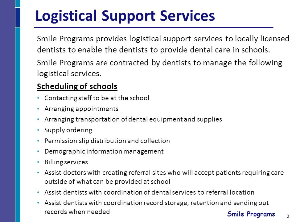 Smile Programs Logistical Support Services Smile Programs provides logistical support services to locally licensed dentists to enable the dentists to provide dental care in schools.