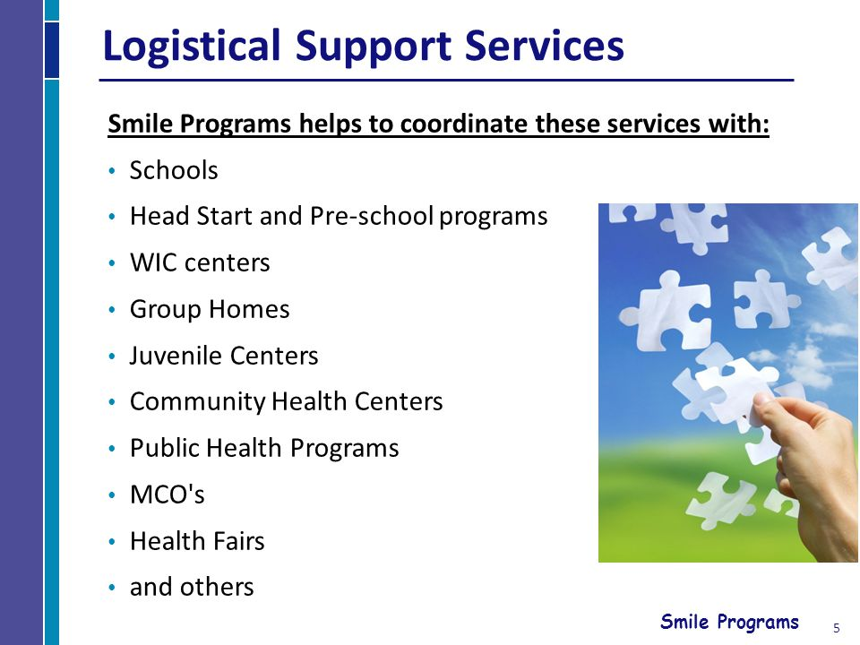 Smile Programs Logistical Support Services Smile Programs helps to coordinate these services with: Schools Head Start and Pre-school programs WIC centers Group Homes Juvenile Centers Community Health Centers Public Health Programs MCO s Health Fairs and others 5