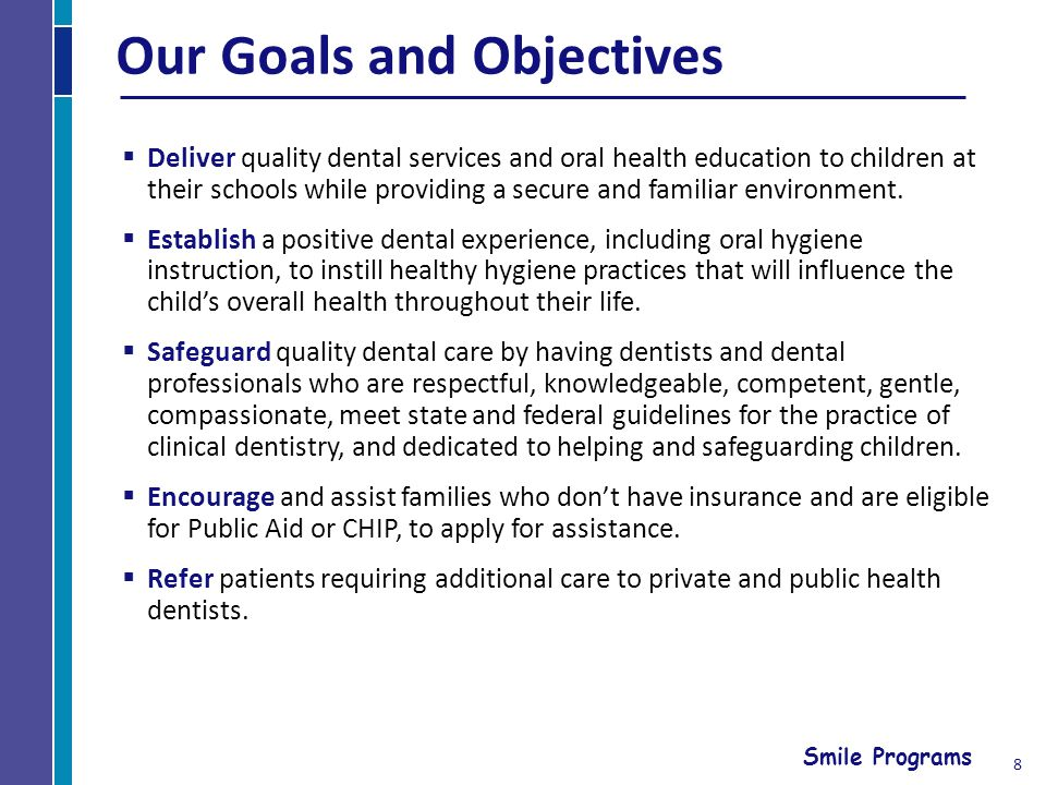 Smile Programs 8 Our Goals and Objectives Deliver quality dental services and oral health education to children at their schools while providing a secure and familiar environment.