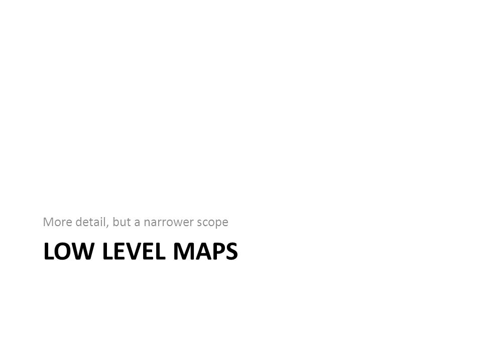 LOW LEVEL MAPS More detail, but a narrower scope