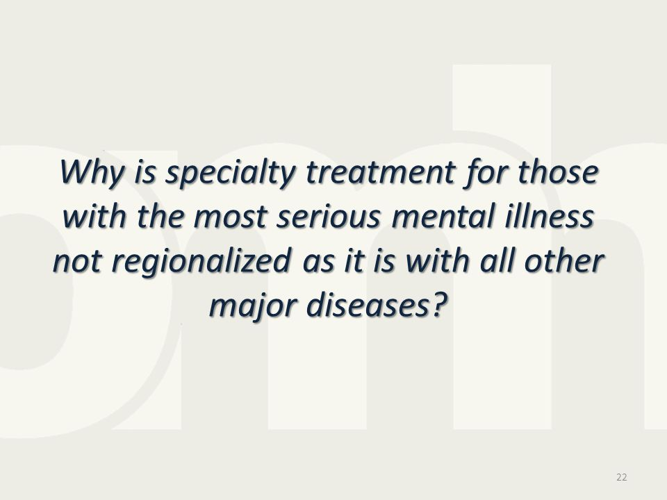 Why is specialty treatment for those with the most serious mental illness not regionalized as it is with all other major diseases.