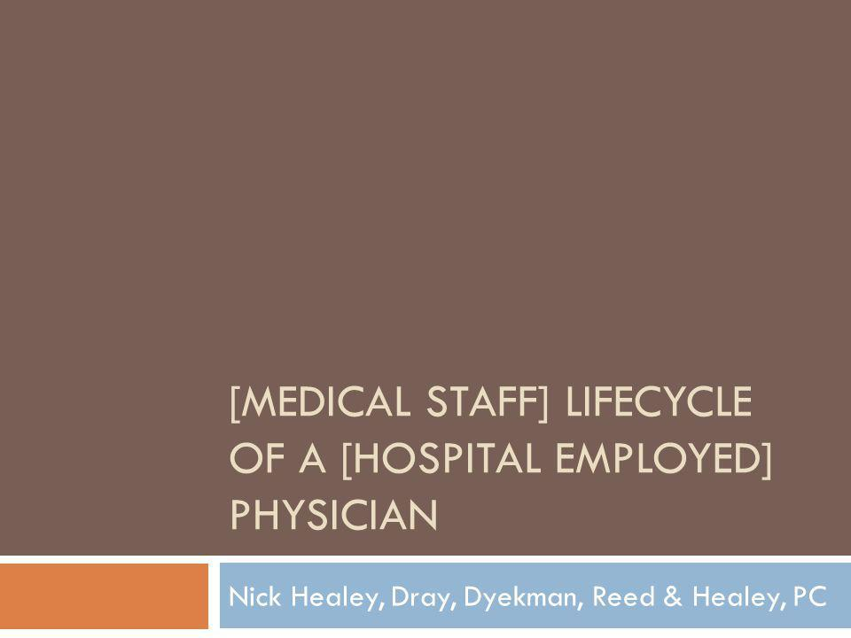 [MEDICAL STAFF] LIFECYCLE OF A [HOSPITAL EMPLOYED] PHYSICIAN Nick Healey, Dray, Dyekman, Reed & Healey, PC