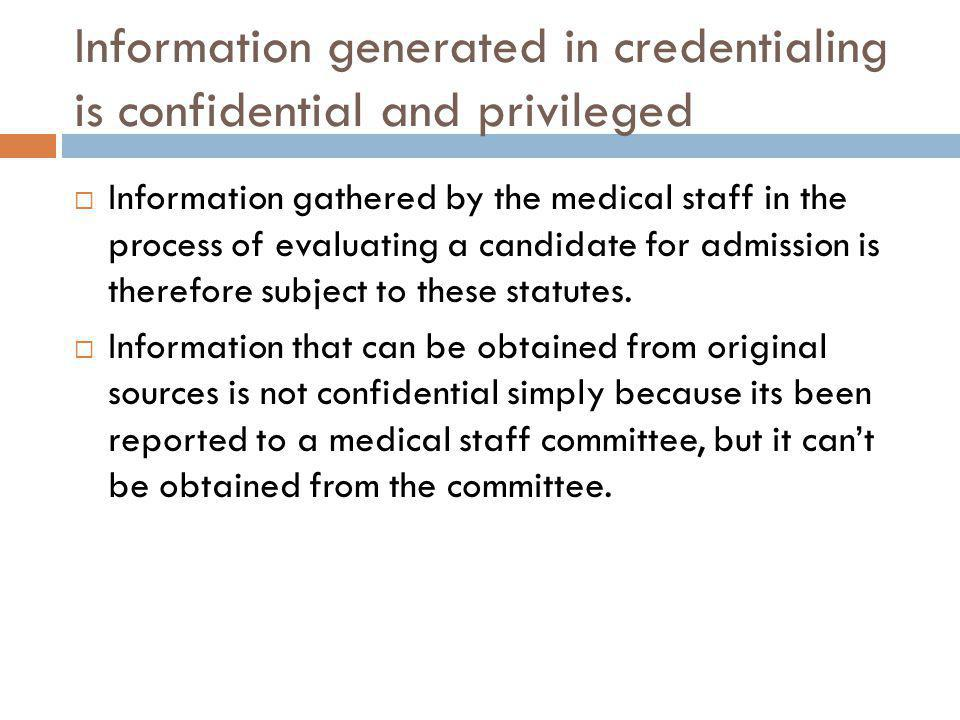 Information generated in credentialing is confidential and privileged Information gathered by the medical staff in the process of evaluating a candidate for admission is therefore subject to these statutes.