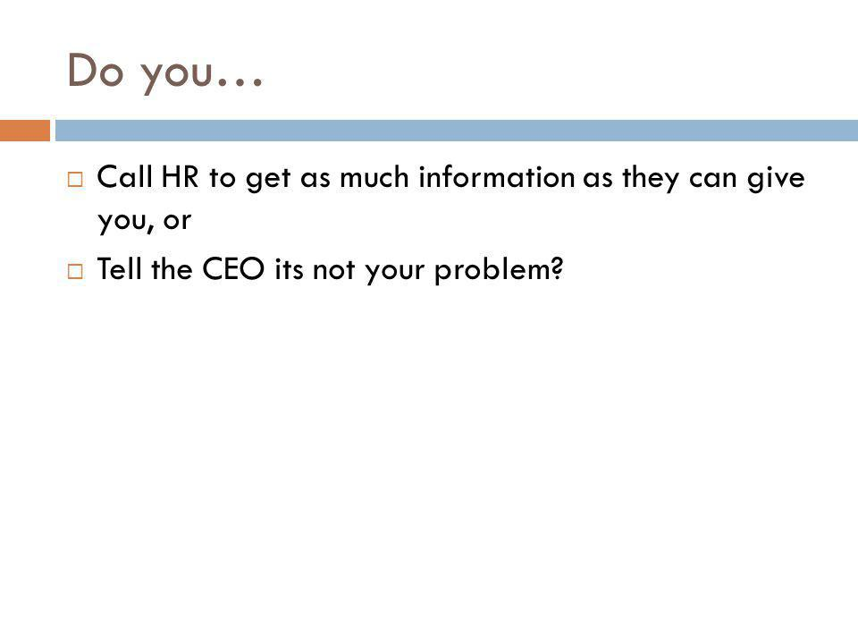 Do you… Call HR to get as much information as they can give you, or Tell the CEO its not your problem?