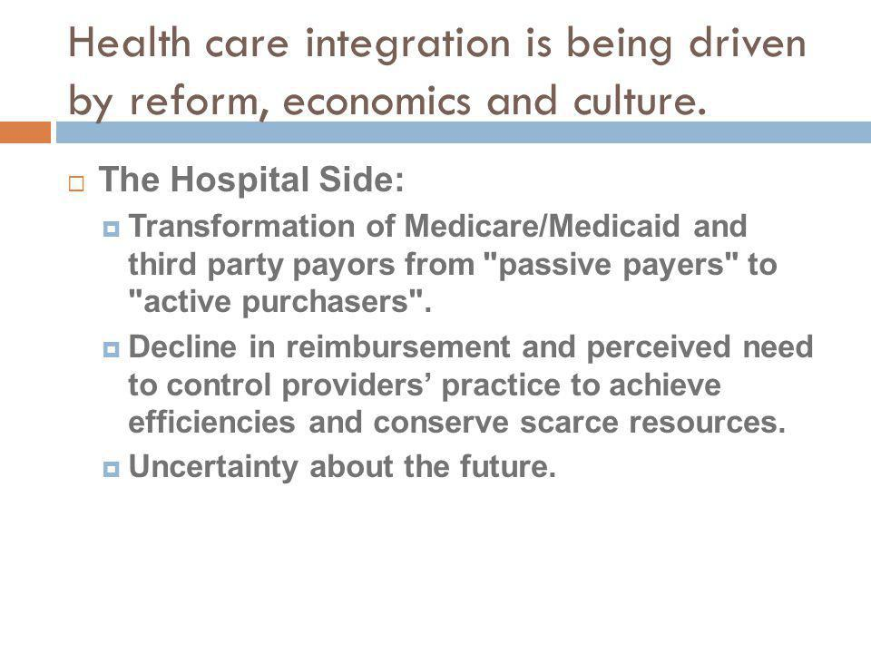 Health care integration is being driven by reform, economics and culture. The Hospital Side: Transformation of Medicare/Medicaid and third party payor