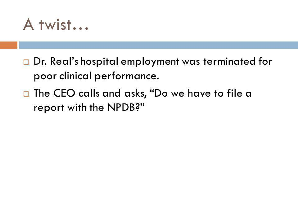 A twist… Dr. Reals hospital employment was terminated for poor clinical performance. The CEO calls and asks, Do we have to file a report with the NPDB