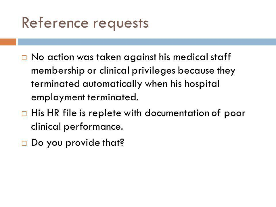 Reference requests No action was taken against his medical staff membership or clinical privileges because they terminated automatically when his hospital employment terminated.