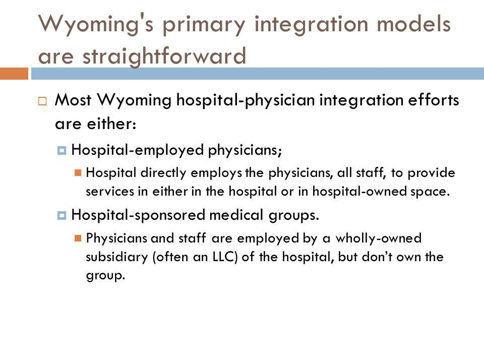 Wyoming's primary integration models are straightforward Most Wyoming hospital-physician integration efforts are either: Hospital-employed physicians;