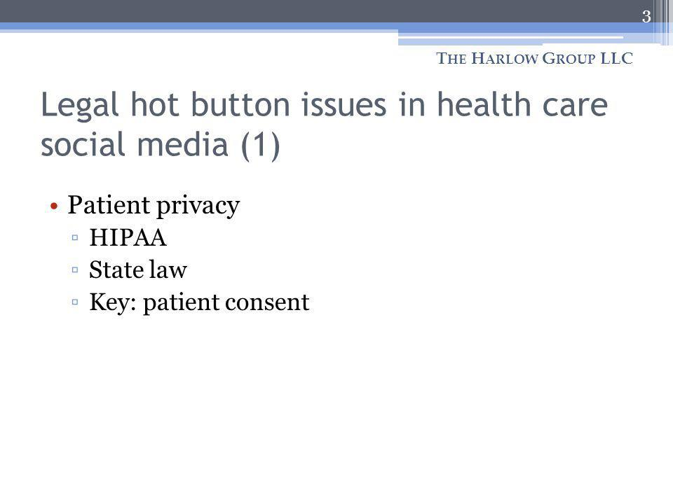 Legal hot button issues in health care social media (1) T HE H ARLOW G ROUP LLC 3 Patient privacy HIPAA State law Key: patient consent