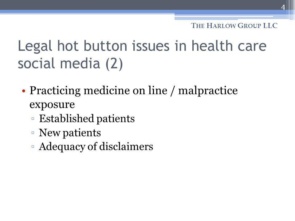 Legal hot button issues in health care social media (2) Practicing medicine on line / malpractice exposure Established patients New patients Adequacy of disclaimers 4 T HE H ARLOW G ROUP LLC