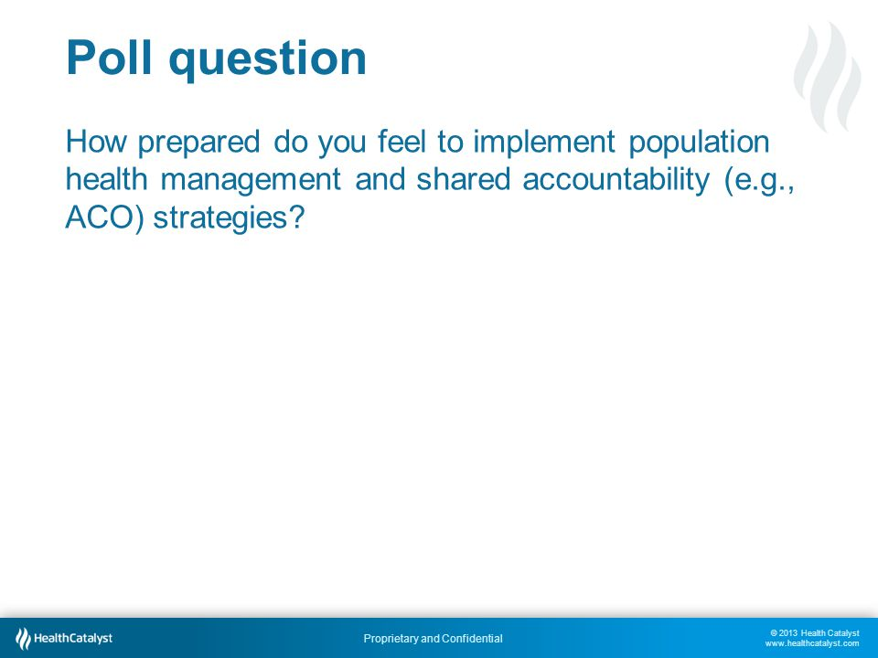 © 2013 Health Catalyst www.healthcatalyst.com Proprietary and Confidential Poll question How prepared do you feel to implement population health manag