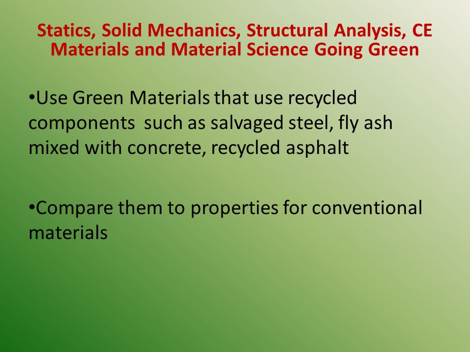 Statics, Solid Mechanics, Structural Analysis, CE Materials and Material Science Going Green Use Green Materials that use recycled components such as salvaged steel, fly ash mixed with concrete, recycled asphalt Compare them to properties for conventional materials
