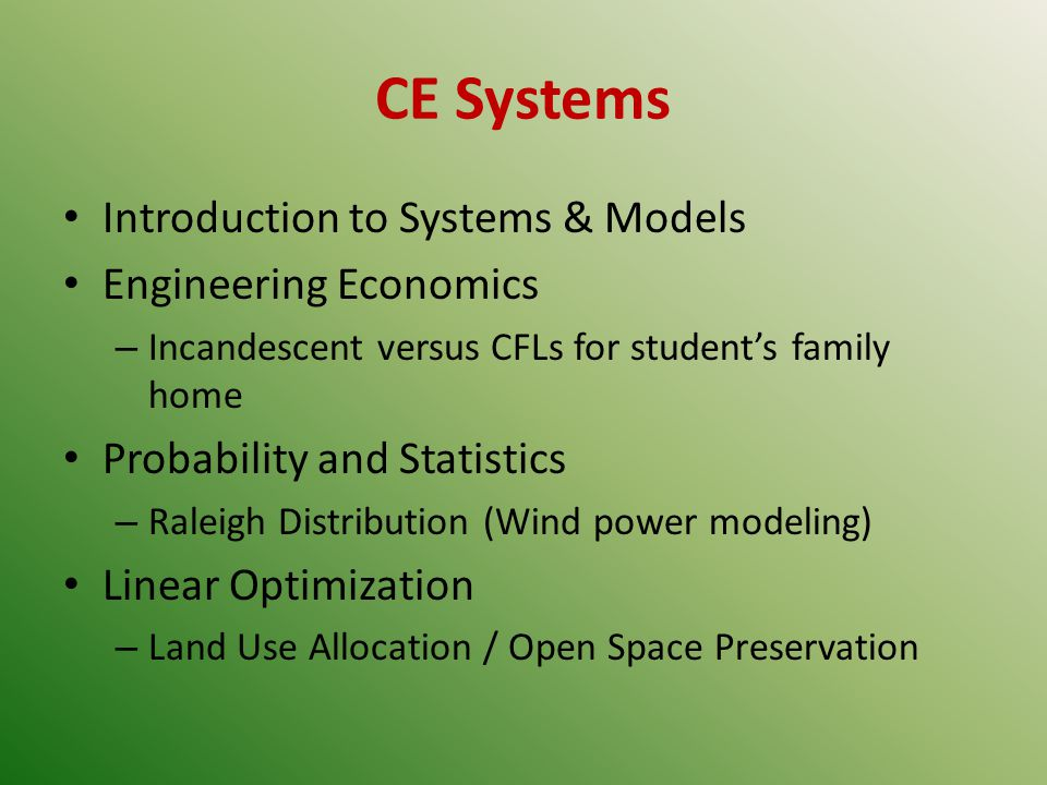 CE Systems Introduction to Systems & Models Engineering Economics – Incandescent versus CFLs for students family home Probability and Statistics – Raleigh Distribution (Wind power modeling) Linear Optimization – Land Use Allocation / Open Space Preservation