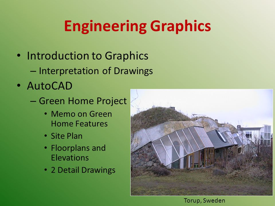 Engineering Graphics Introduction to Graphics – Interpretation of Drawings AutoCAD – Green Home Project Memo on Green Home Features Site Plan Floorplans and Elevations 2 Detail Drawings Torup, Sweden