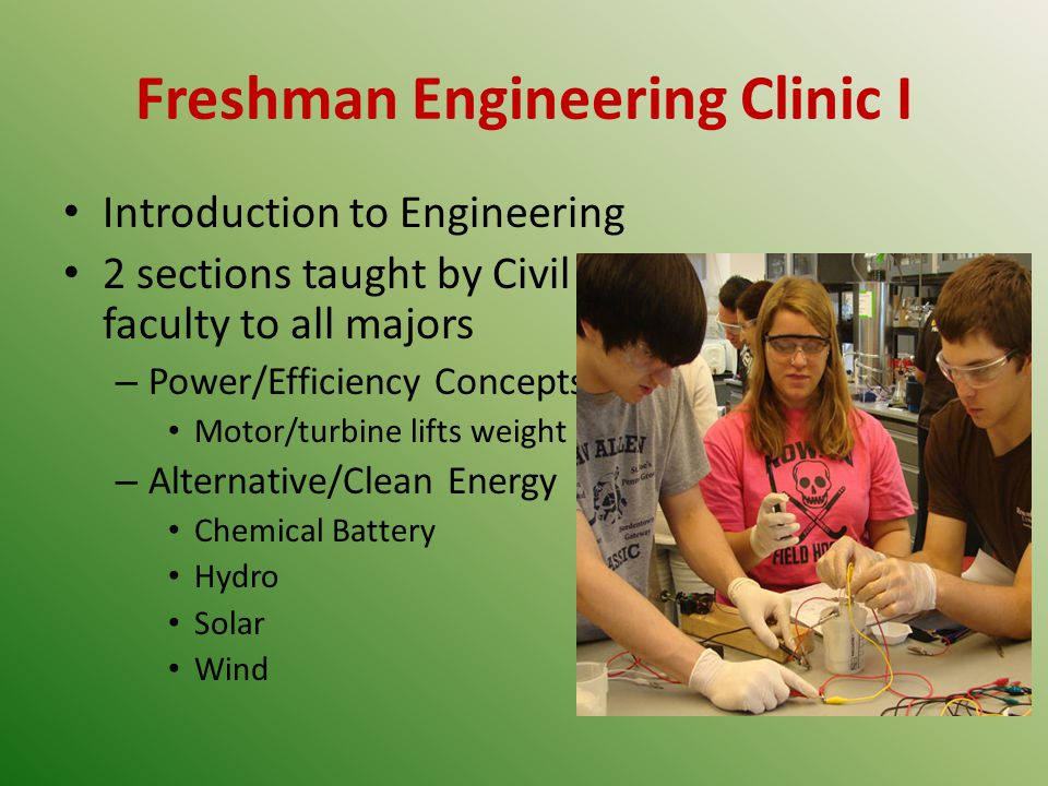 Freshman Engineering Clinic I Introduction to Engineering 2 sections taught by Civil faculty to all majors – Power/Efficiency Concepts Motor/turbine lifts weight – Alternative/Clean Energy Chemical Battery Hydro Solar Wind