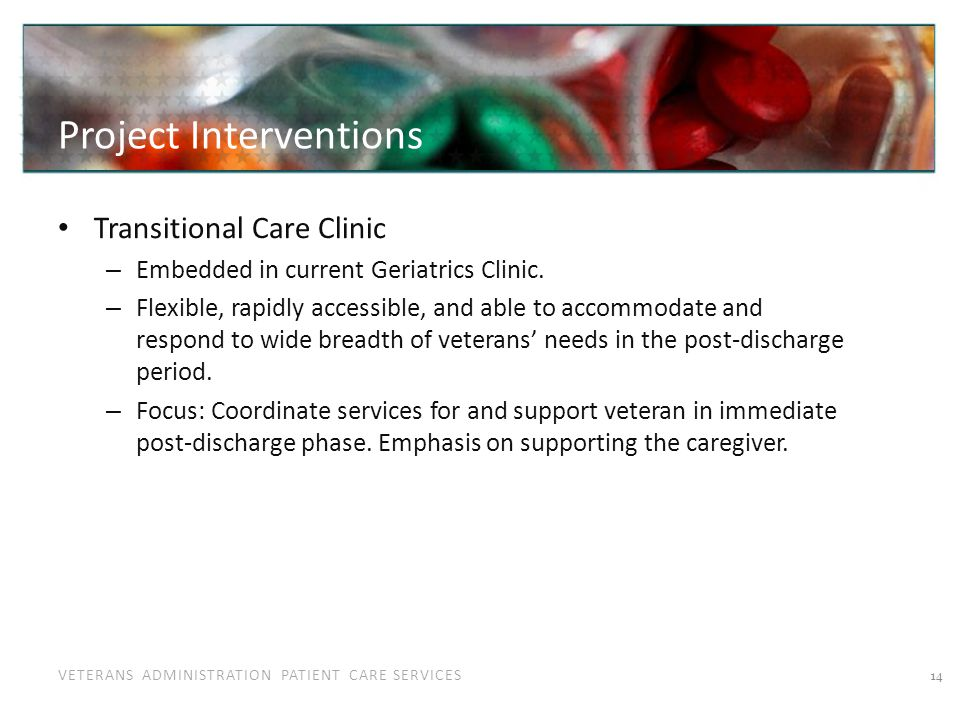 VETERANS ADMINISTRATION PATIENT CARE SERVICES Project Interventions Transitional Care Clinic – Embedded in current Geriatrics Clinic. – Flexible, rapi