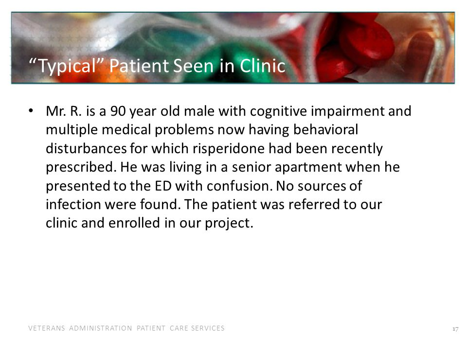 VETERANS ADMINISTRATION PATIENT CARE SERVICES Typical Patient Seen in Clinic Mr. R. is a 90 year old male with cognitive impairment and multiple medic