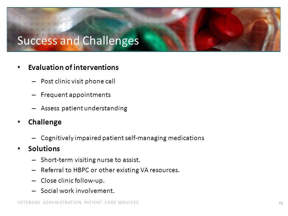 VETERANS ADMINISTRATION PATIENT CARE SERVICES Success and Challenges Evaluation of interventions – Post clinic visit phone call – Frequent appointment