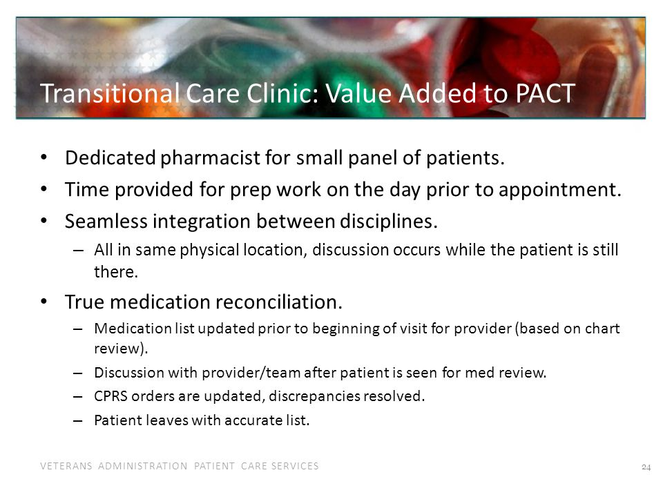 VETERANS ADMINISTRATION PATIENT CARE SERVICES Transitional Care Clinic: Value Added to PACT Dedicated pharmacist for small panel of patients. Time pro