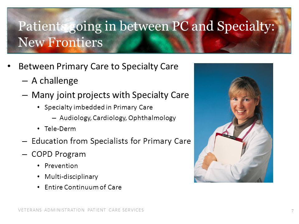 VETERANS ADMINISTRATION PATIENT CARE SERVICES Patients going in between PC and Specialty: New Frontiers Between Primary Care to Specialty Care – A cha