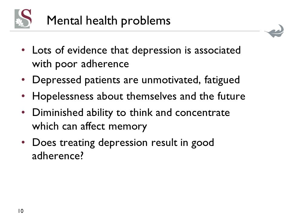 Mental health problems Lots of evidence that depression is associated with poor adherence Depressed patients are unmotivated, fatigued Hopelessness about themselves and the future Diminished ability to think and concentrate which can affect memory Does treating depression result in good adherence.