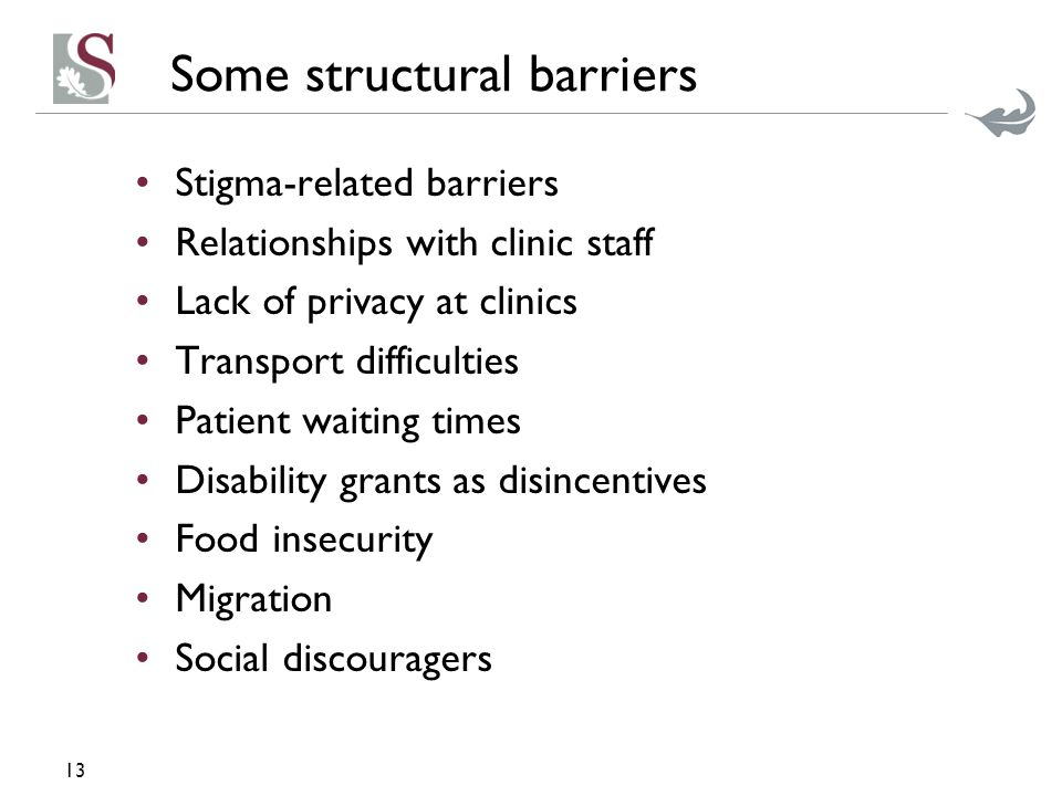 Some structural barriers Stigma-related barriers Relationships with clinic staff Lack of privacy at clinics Transport difficulties Patient waiting times Disability grants as disincentives Food insecurity Migration Social discouragers 13