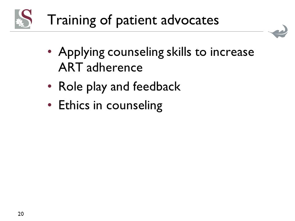 Training of patient advocates Applying counseling skills to increase ART adherence Role play and feedback Ethics in counseling 20