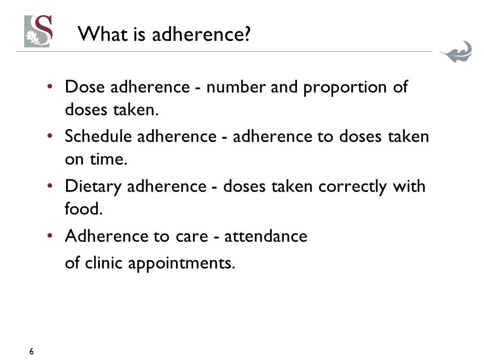 What is adherence? Dose adherence - number and proportion of doses taken. Schedule adherence - adherence to doses taken on time. Dietary adherence - d