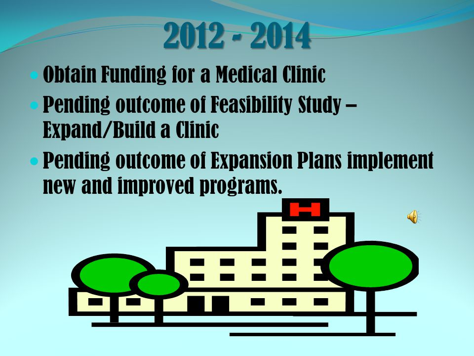 2012 - 2014 Obtain Funding for a Medical Clinic Pending outcome of Feasibility Study – Expand/Build a Clinic Pending outcome of Expansion Plans implem