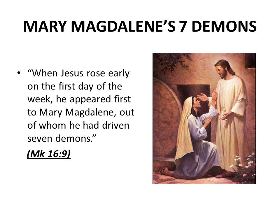 MARY MAGDALENES 7 DEMONS When Jesus rose early on the first day of the week, he appeared first to Mary Magdalene, out of whom he had driven seven demons.