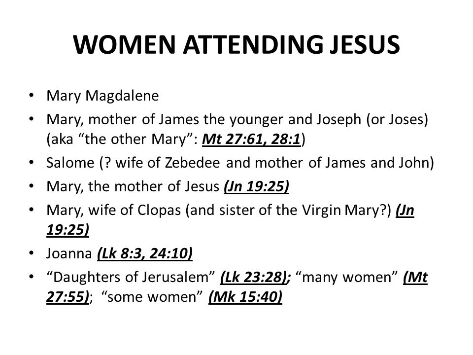 WOMEN ATTENDING JESUS Mary Magdalene Mary, mother of James the younger and Joseph (or Joses) (aka the other Mary: Mt 27:61, 28:1) Salome (.