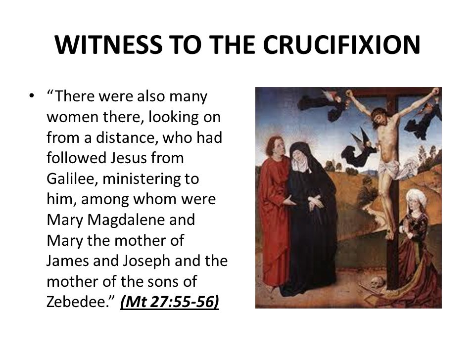 WITNESS TO THE CRUCIFIXION There were also many women there, looking on from a distance, who had followed Jesus from Galilee, ministering to him, among whom were Mary Magdalene and Mary the mother of James and Joseph and the mother of the sons of Zebedee.