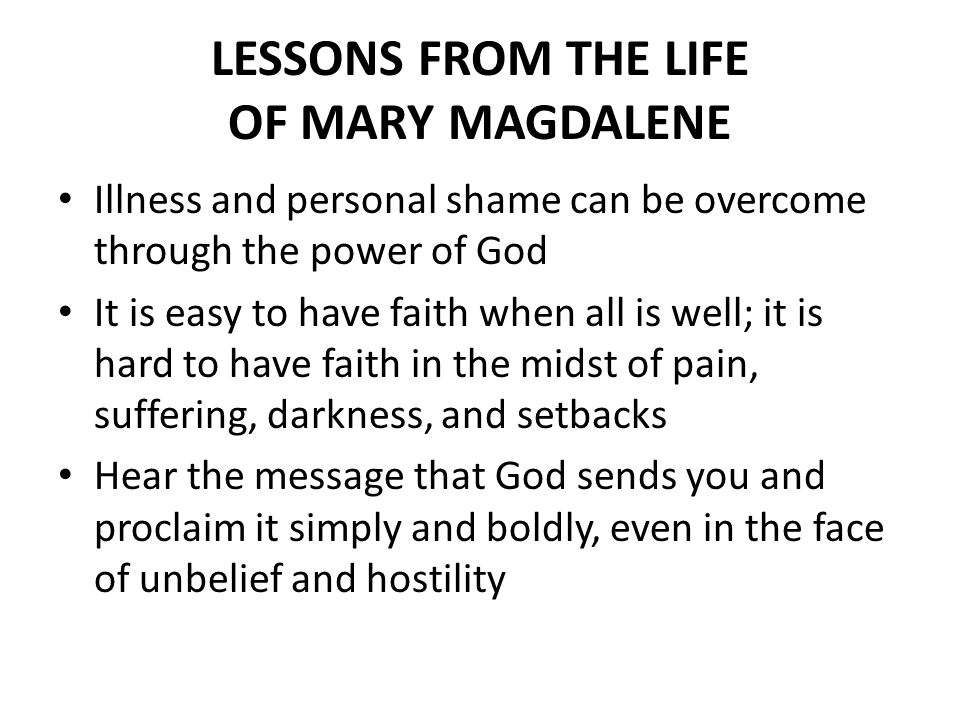 LESSONS FROM THE LIFE OF MARY MAGDALENE Illness and personal shame can be overcome through the power of God It is easy to have faith when all is well; it is hard to have faith in the midst of pain, suffering, darkness, and setbacks Hear the message that God sends you and proclaim it simply and boldly, even in the face of unbelief and hostility