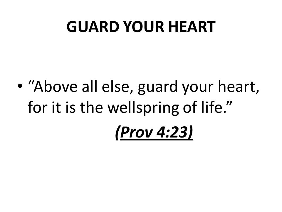 GUARD YOUR HEART Above all else, guard your heart, for it is the wellspring of life. (Prov 4:23)