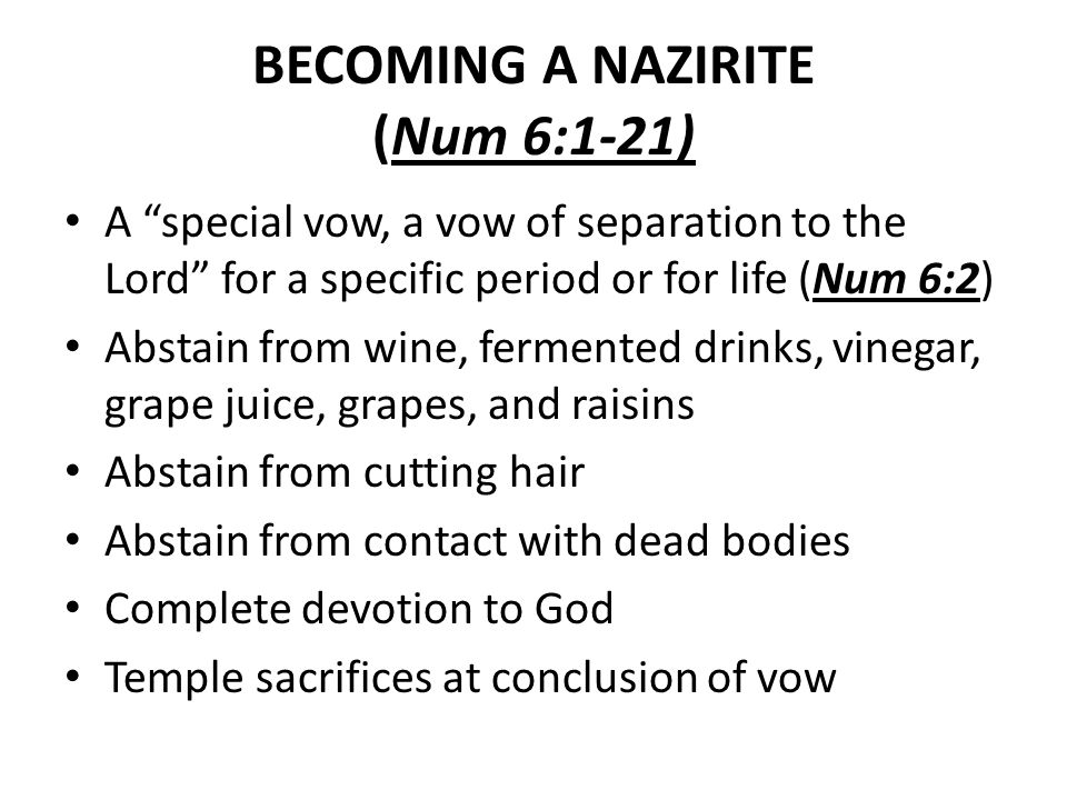BECOMING A NAZIRITE (Num 6:1-21) A special vow, a vow of separation to the Lord for a specific period or for life (Num 6:2) Abstain from wine, fermented drinks, vinegar, grape juice, grapes, and raisins Abstain from cutting hair Abstain from contact with dead bodies Complete devotion to God Temple sacrifices at conclusion of vow