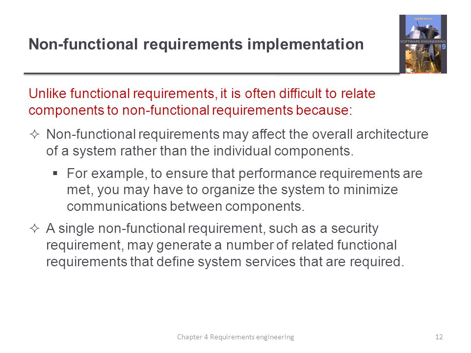 Non-functional requirements implementation Unlike functional requirements, it is often difficult to relate components to non-functional requirements because: Non-functional requirements may affect the overall architecture of a system rather than the individual components.