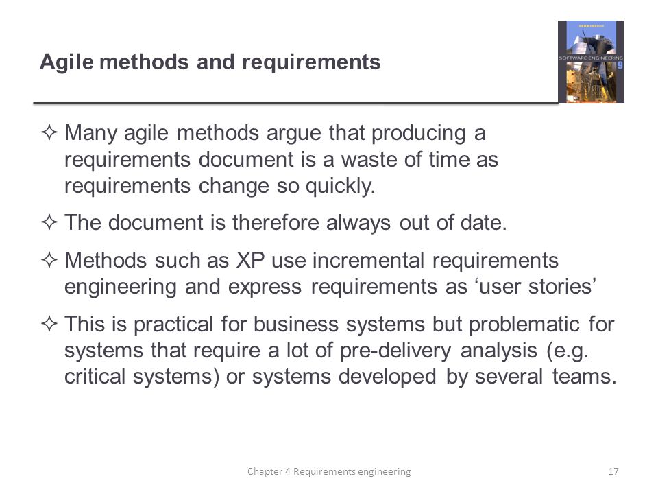 Agile methods and requirements Many agile methods argue that producing a requirements document is a waste of time as requirements change so quickly.