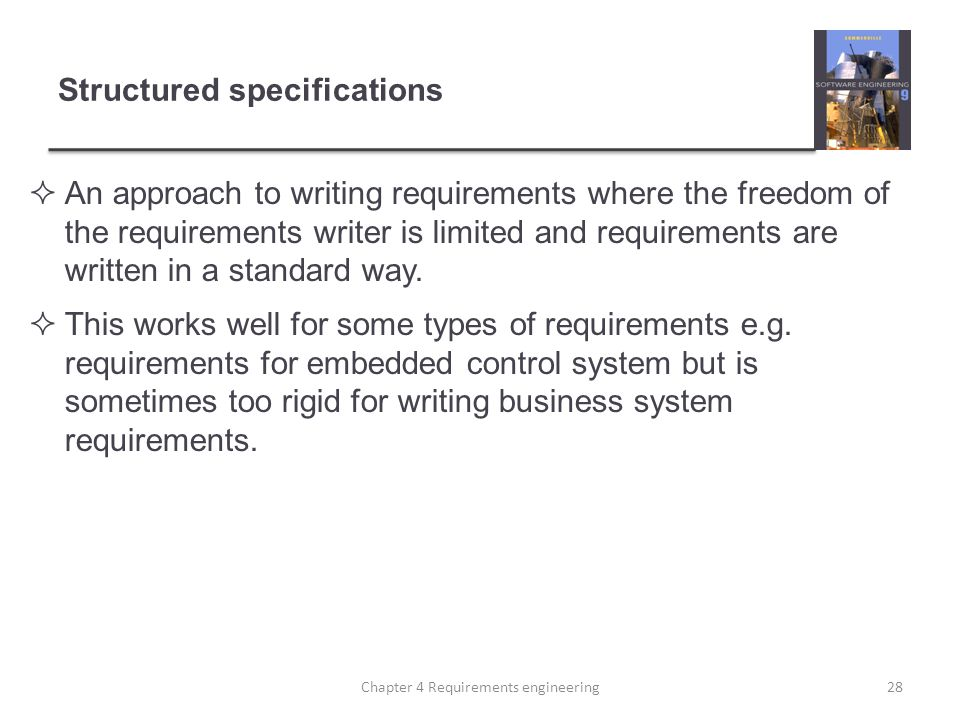 Structured specifications An approach to writing requirements where the freedom of the requirements writer is limited and requirements are written in a standard way.